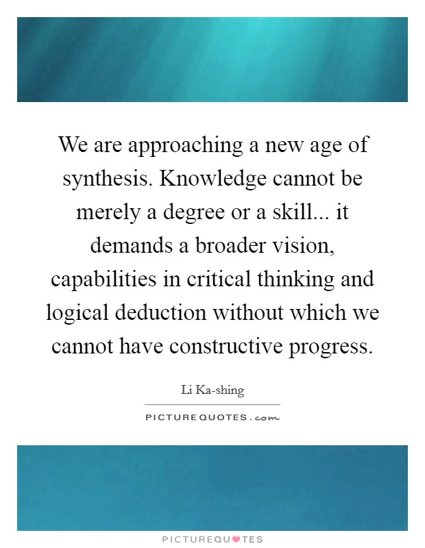 We are approaching a new age of synthesis. Knowledge cannot be merely a degree or a skill... it demands a broader vision, capabilities in critical thinking and logical deduction without which we cannot have constructive progress Picture Quote #1