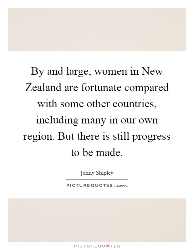 By and large, women in New Zealand are fortunate compared with some other countries, including many in our own region. But there is still progress to be made Picture Quote #1