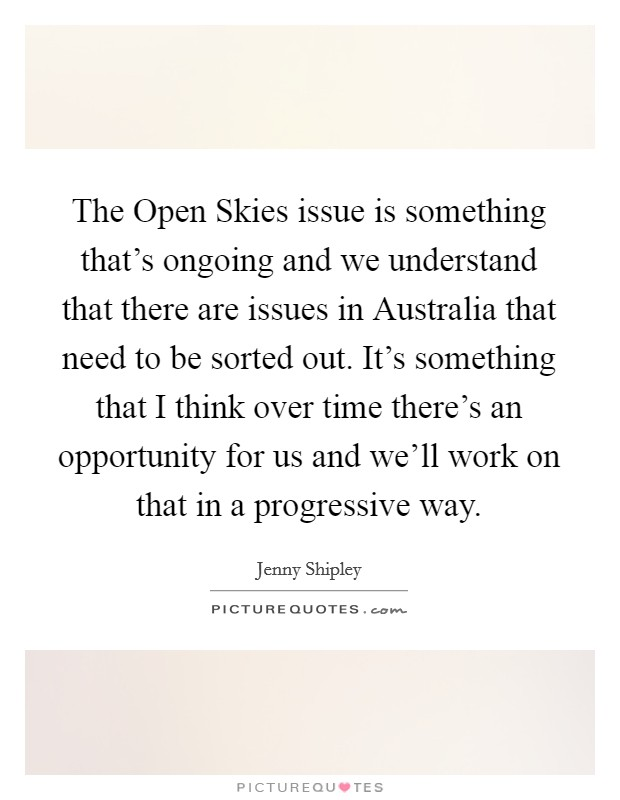 The Open Skies issue is something that's ongoing and we understand that there are issues in Australia that need to be sorted out. It's something that I think over time there's an opportunity for us and we'll work on that in a progressive way Picture Quote #1