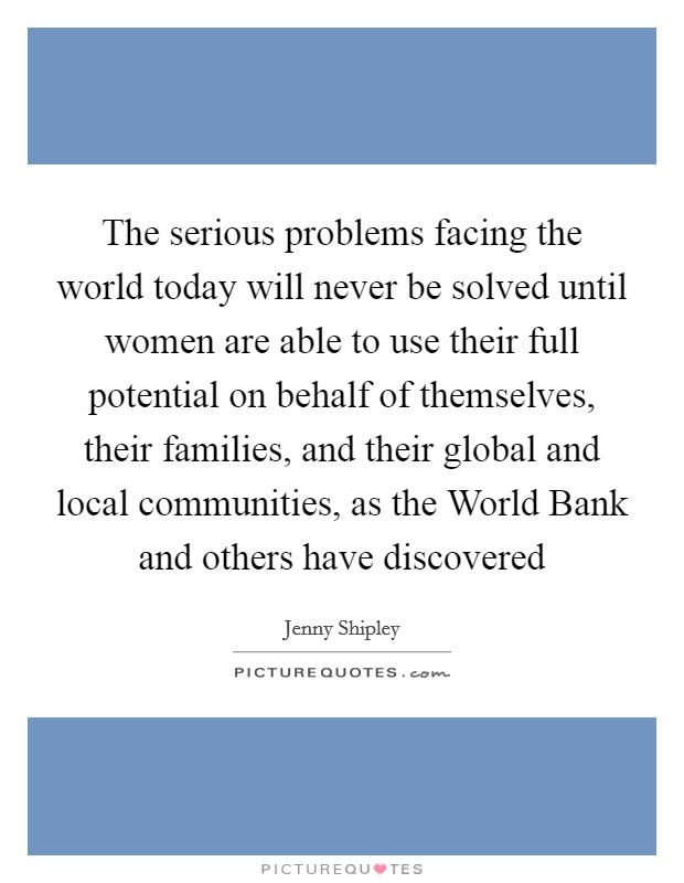 The serious problems facing the world today will never be solved until women are able to use their full potential on behalf of themselves, their families, and their global and local communities, as the World Bank and others have discovered Picture Quote #1
