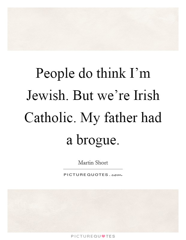 People do think I'm Jewish. But we're Irish Catholic. My father had a brogue Picture Quote #1