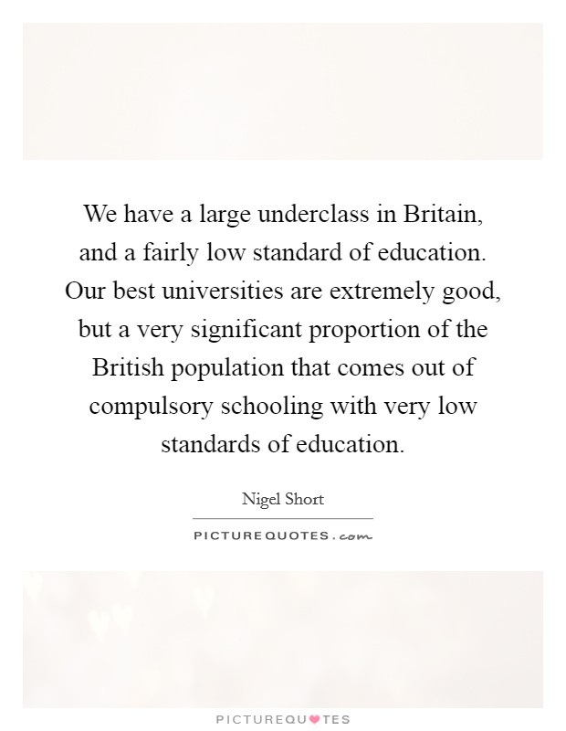 We have a large underclass in Britain, and a fairly low standard of education. Our best universities are extremely good, but a very significant proportion of the British population that comes out of compulsory schooling with very low standards of education Picture Quote #1
