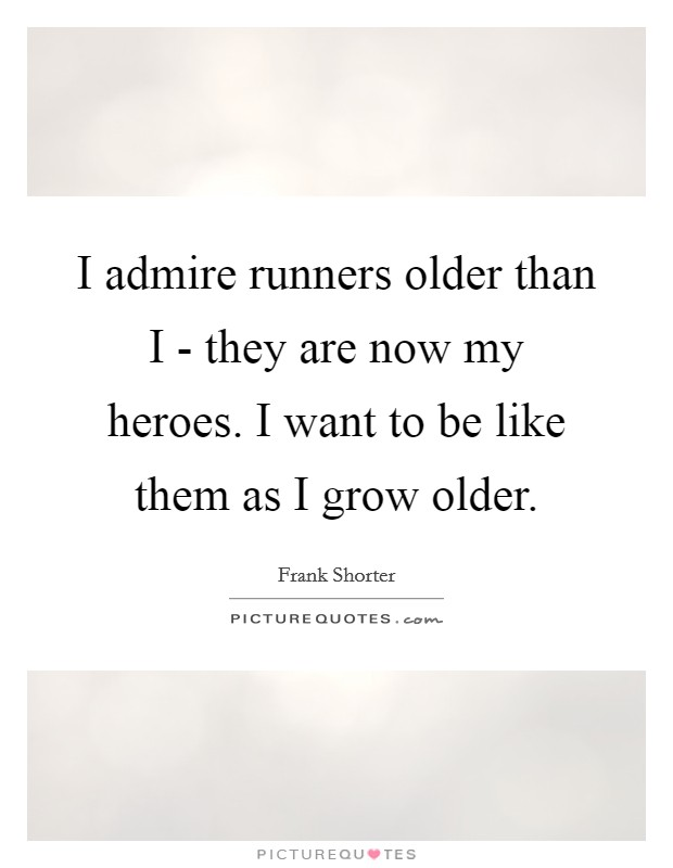 I admire runners older than I - they are now my heroes. I want to be like them as I grow older Picture Quote #1