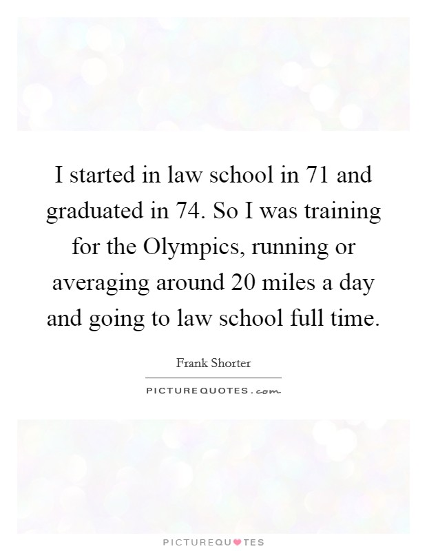 I started in law school in  71 and graduated in  74. So I was training for the Olympics, running or averaging around 20 miles a day and going to law school full time Picture Quote #1