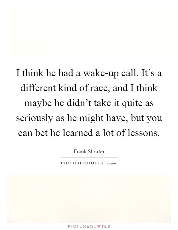 I think he had a wake-up call. It's a different kind of race, and I think maybe he didn't take it quite as seriously as he might have, but you can bet he learned a lot of lessons Picture Quote #1