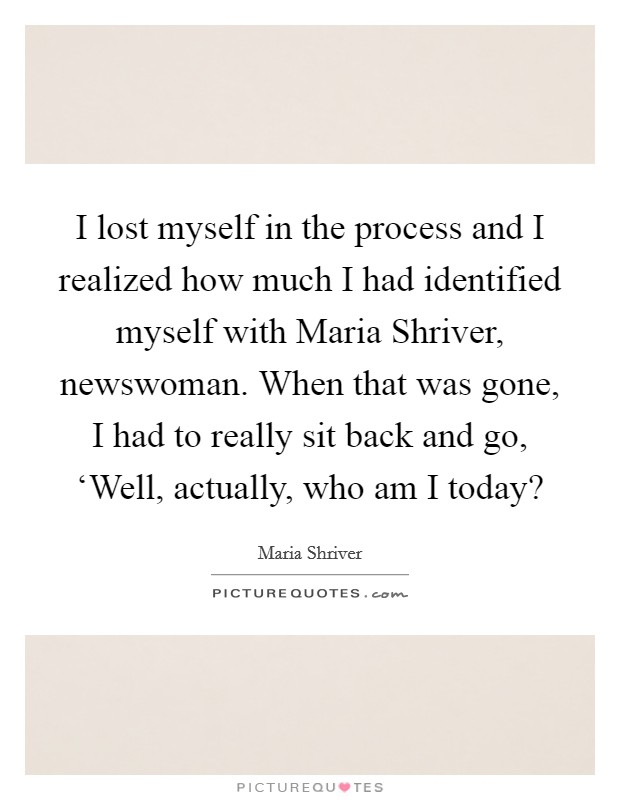 I lost myself in the process and I realized how much I had identified myself with Maria Shriver, newswoman. When that was gone, I had to really sit back and go, 'Well, actually, who am I today? Picture Quote #1