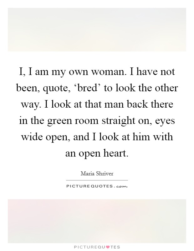 I, I am my own woman. I have not been, quote, 'bred' to look the other way. I look at that man back there in the green room straight on, eyes wide open, and I look at him with an open heart Picture Quote #1