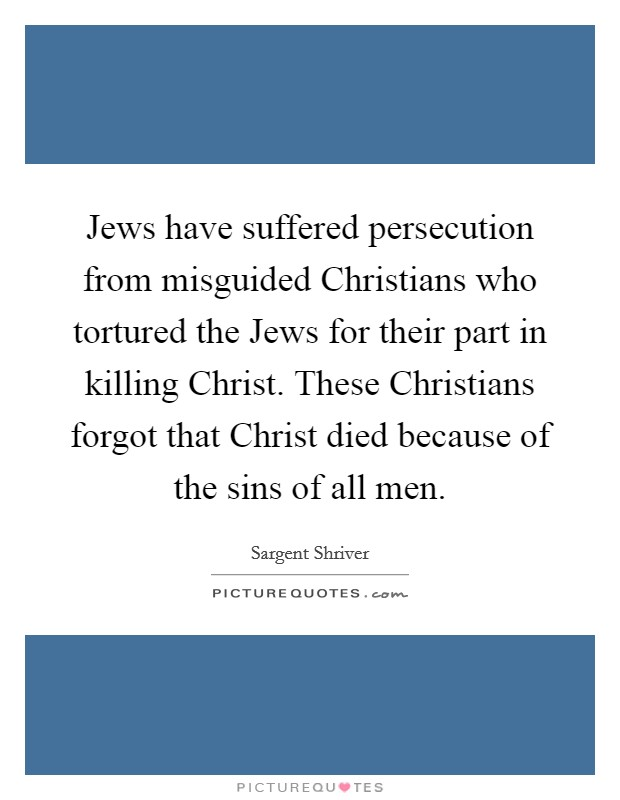 Jews have suffered persecution from misguided Christians who tortured the Jews for their part in killing Christ. These Christians forgot that Christ died because of the sins of all men Picture Quote #1