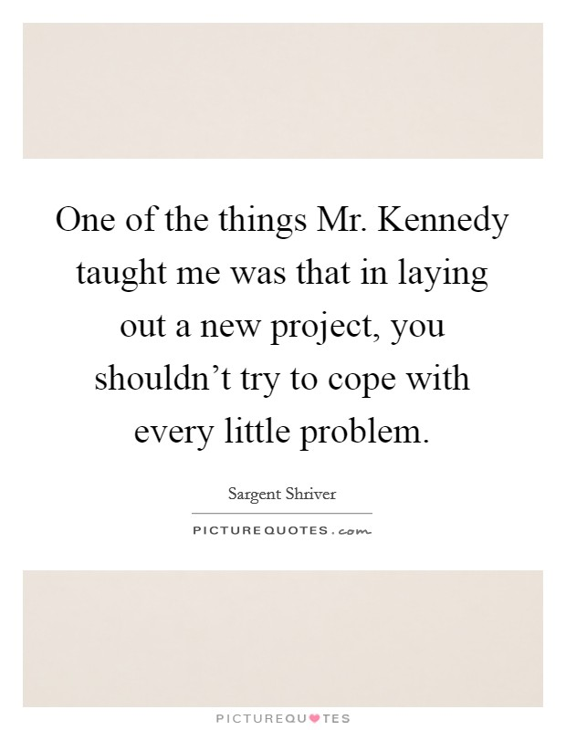 One of the things Mr. Kennedy taught me was that in laying out a new project, you shouldn't try to cope with every little problem Picture Quote #1