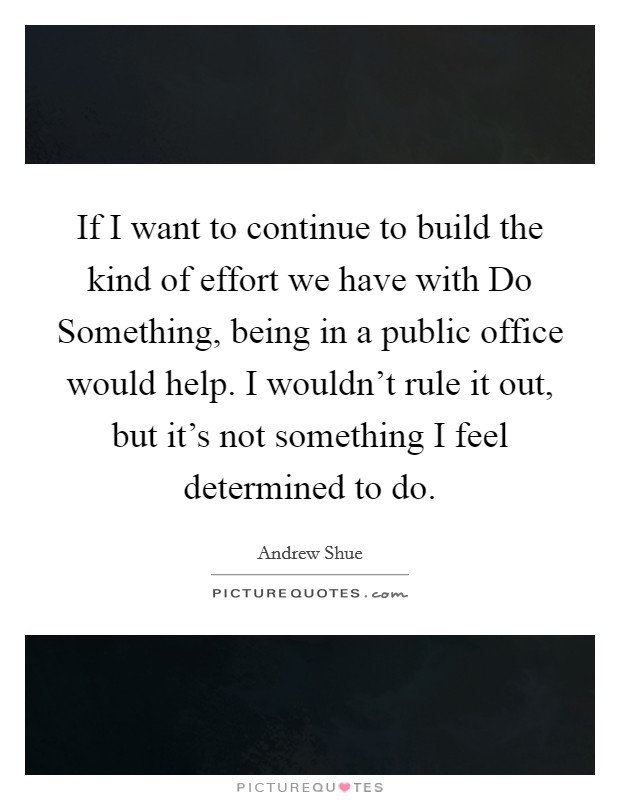 If I want to continue to build the kind of effort we have with Do Something, being in a public office would help. I wouldn't rule it out, but it's not something I feel determined to do Picture Quote #1