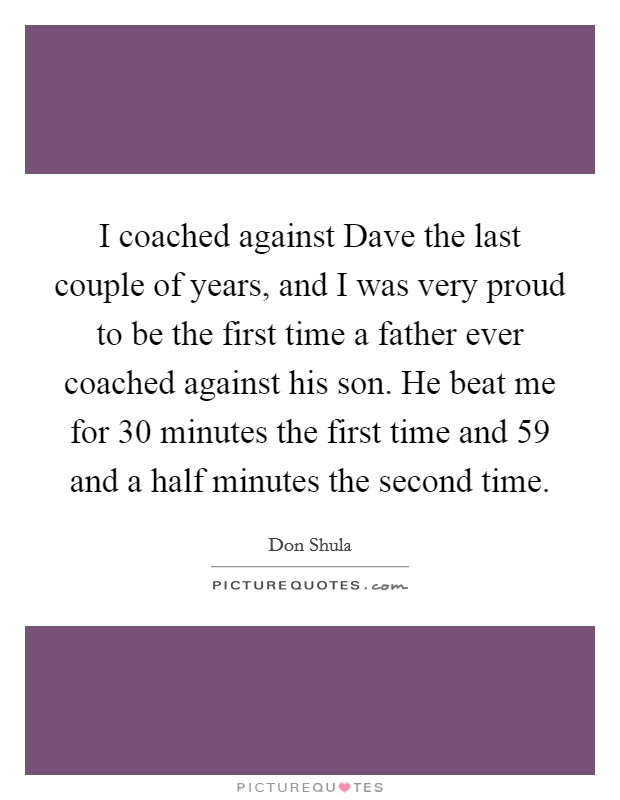 I coached against Dave the last couple of years, and I was very proud to be the first time a father ever coached against his son. He beat me for 30 minutes the first time and 59 and a half minutes the second time Picture Quote #1