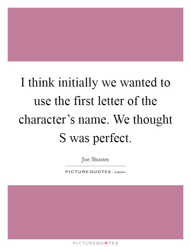 I think initially we wanted to use the first letter of the character's name. We thought S was perfect Picture Quote #1