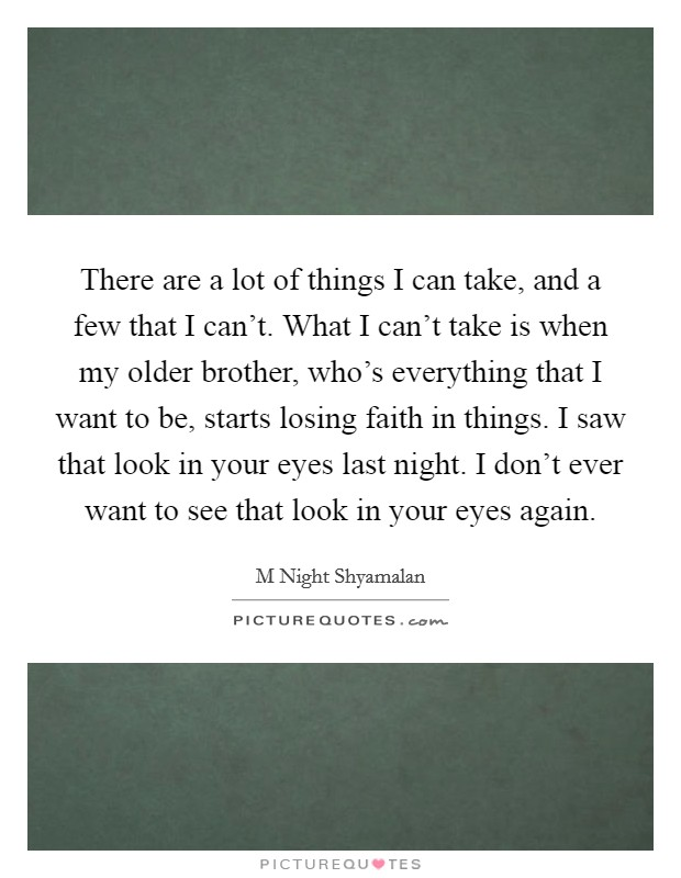 There are a lot of things I can take, and a few that I can't. What I can't take is when my older brother, who's everything that I want to be, starts losing faith in things. I saw that look in your eyes last night. I don't ever want to see that look in your eyes again Picture Quote #1