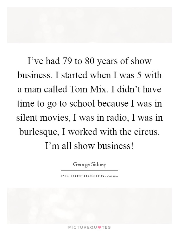 I've had 79 to 80 years of show business. I started when I was 5 with a man called Tom Mix. I didn't have time to go to school because I was in silent movies, I was in radio, I was in burlesque, I worked with the circus. I'm all show business! Picture Quote #1