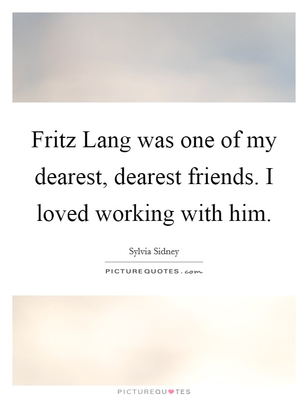 Fritz Lang was one of my dearest, dearest friends. I loved working with him Picture Quote #1