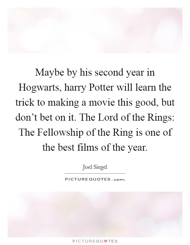 Maybe by his second year in Hogwarts, harry Potter will learn the trick to making a movie this good, but don't bet on it. The Lord of the Rings: The Fellowship of the Ring is one of the best films of the year Picture Quote #1