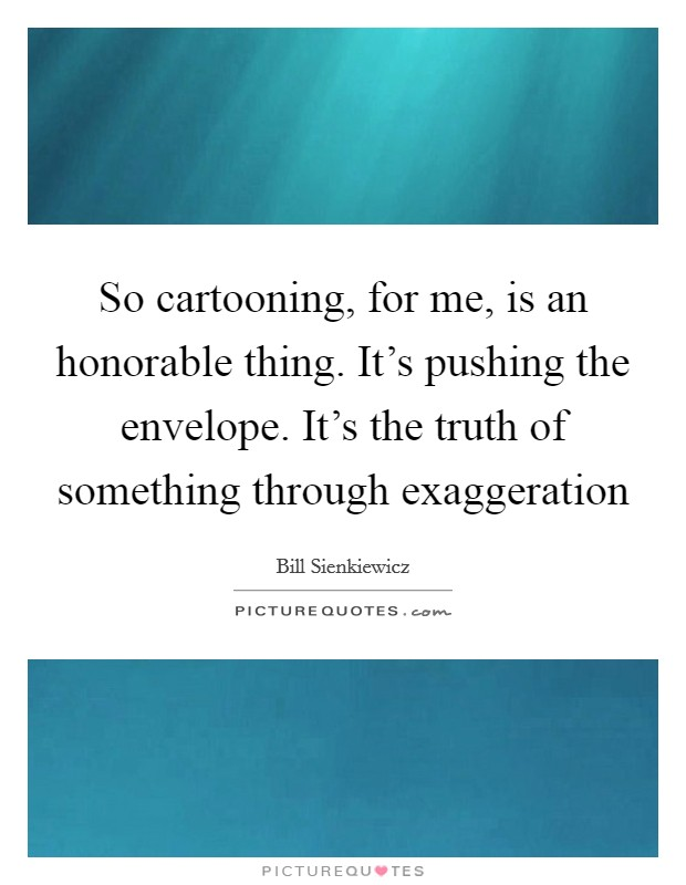 So cartooning, for me, is an honorable thing. It's pushing the envelope. It's the truth of something through exaggeration Picture Quote #1
