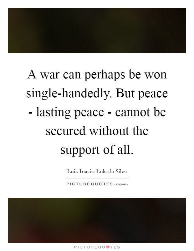 A war can perhaps be won single-handedly. But peace - lasting peace - cannot be secured without the support of all Picture Quote #1