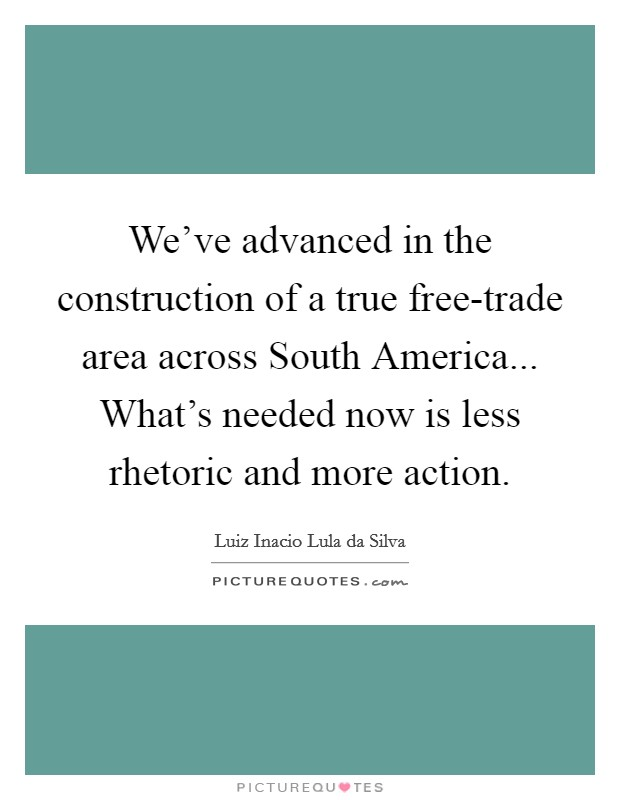 We've advanced in the construction of a true free-trade area across South America... What's needed now is less rhetoric and more action Picture Quote #1