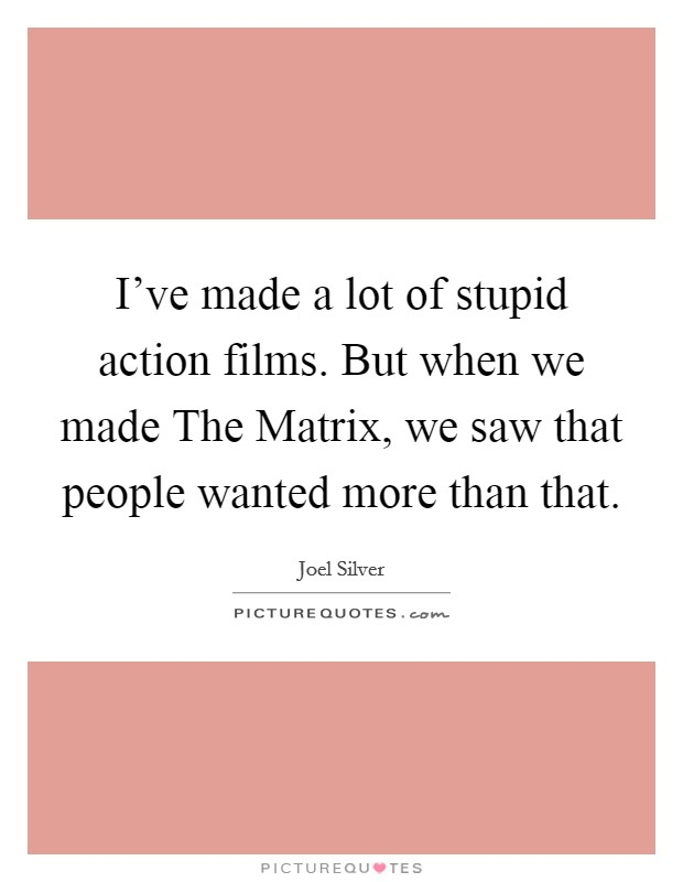 I've made a lot of stupid action films. But when we made The Matrix, we saw that people wanted more than that Picture Quote #1