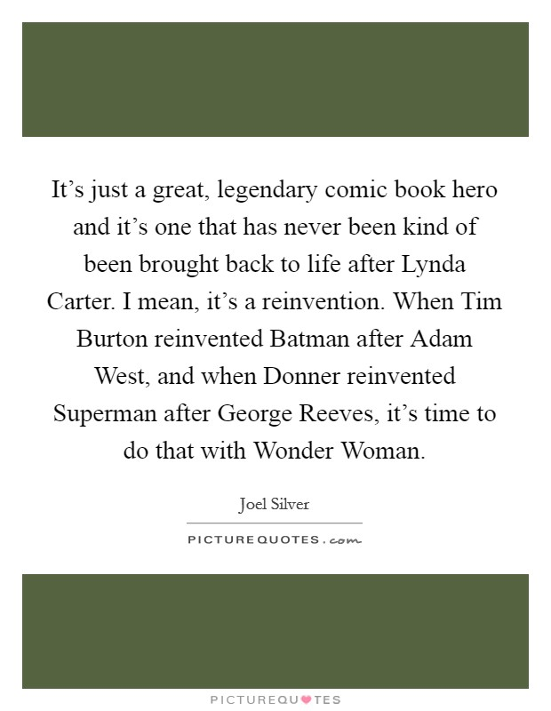It's just a great, legendary comic book hero and it's one that has never been kind of been brought back to life after Lynda Carter. I mean, it's a reinvention. When Tim Burton reinvented Batman after Adam West, and when Donner reinvented Superman after George Reeves, it's time to do that with Wonder Woman Picture Quote #1