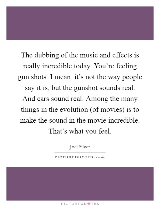 The dubbing of the music and effects is really incredible today. You're feeling gun shots. I mean, it's not the way people say it is, but the gunshot sounds real. And cars sound real. Among the many things in the evolution (of movies) is to make the sound in the movie incredible. That's what you feel Picture Quote #1