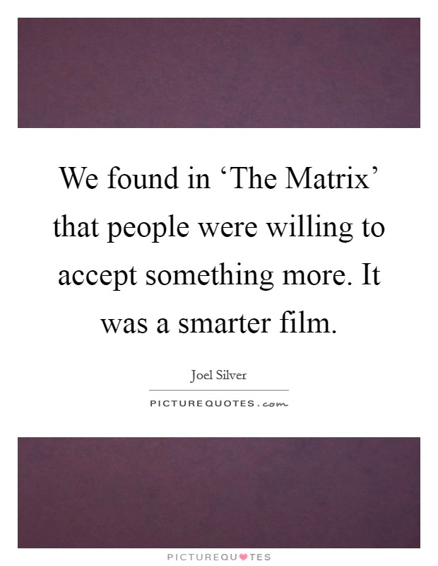 We found in 'The Matrix' that people were willing to accept something more. It was a smarter film Picture Quote #1
