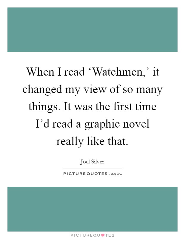 When I read 'Watchmen,' it changed my view of so many things. It was the first time I'd read a graphic novel really like that Picture Quote #1
