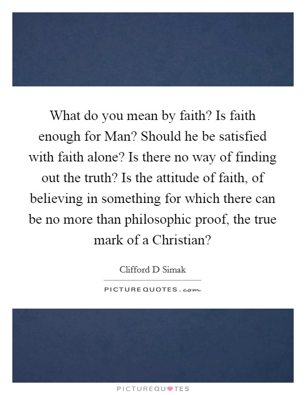 What do you mean by faith? Is faith enough for Man? Should he be satisfied with faith alone? Is there no way of finding out the truth? Is the attitude of faith, of believing in something for which there can be no more than philosophic proof, the true mark of a Christian? Picture Quote #1