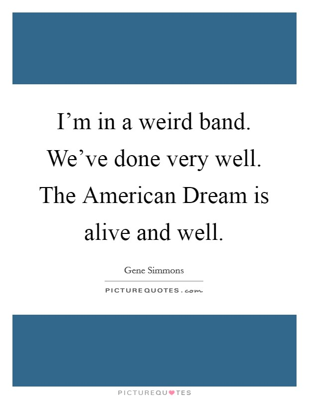 I'm in a weird band. We've done very well. The American Dream is alive and well Picture Quote #1