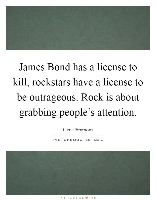 James Bond has a license to kill, rockstars have a license to be outrageous. Rock is about grabbing people's attention Picture Quote #1
