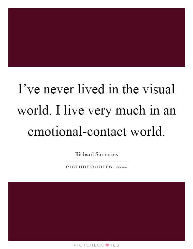 I've never lived in the visual world. I live very much in an emotional-contact world Picture Quote #1