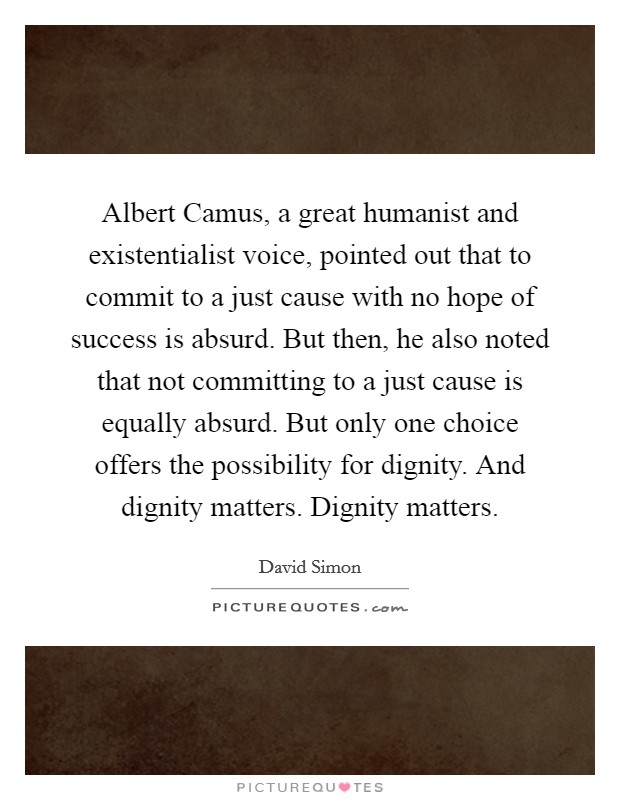 Albert Camus, a great humanist and existentialist voice, pointed out that to commit to a just cause with no hope of success is absurd. But then, he also noted that not committing to a just cause is equally absurd. But only one choice offers the possibility for dignity. And dignity matters. Dignity matters Picture Quote #1