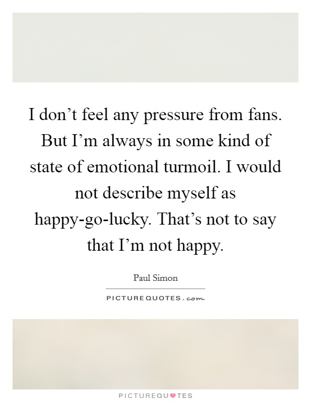 I don't feel any pressure from fans. But I'm always in some kind of state of emotional turmoil. I would not describe myself as happy-go-lucky. That's not to say that I'm not happy Picture Quote #1
