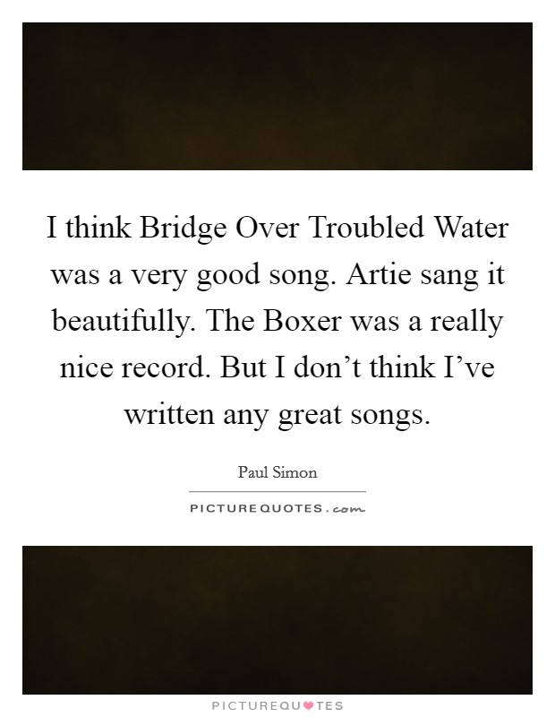 I think Bridge Over Troubled Water was a very good song. Artie sang it beautifully. The Boxer was a really nice record. But I don't think I've written any great songs Picture Quote #1