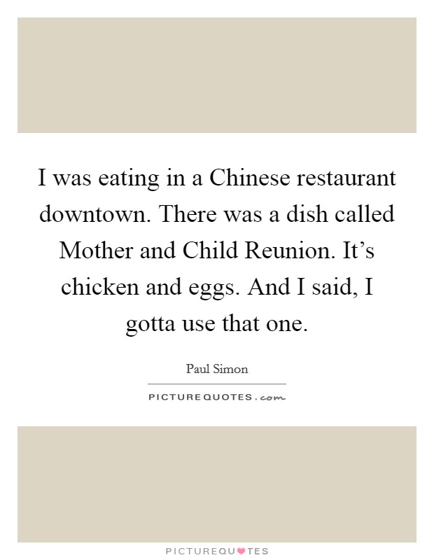 I was eating in a Chinese restaurant downtown. There was a dish called Mother and Child Reunion. It's chicken and eggs. And I said, I gotta use that one Picture Quote #1