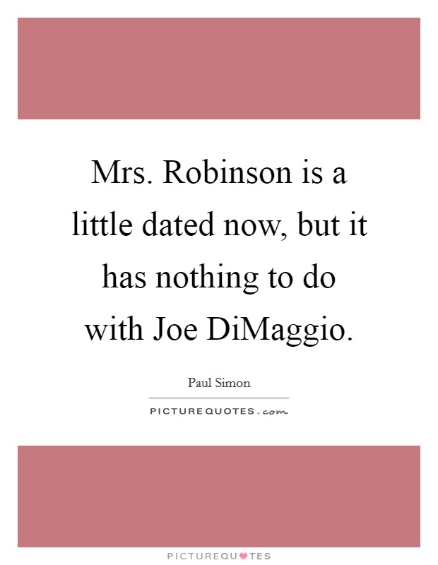 Mrs. Robinson is a little dated now, but it has nothing to do with Joe DiMaggio Picture Quote #1