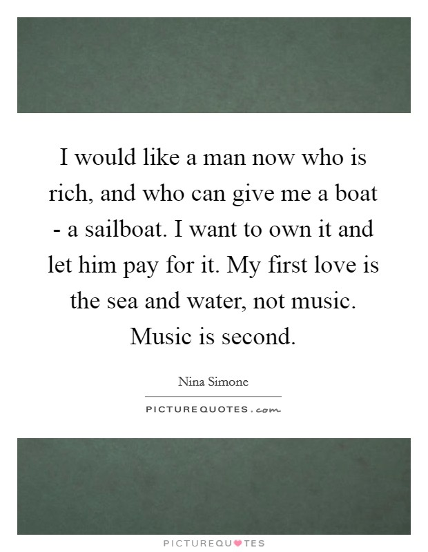 I would like a man now who is rich, and who can give me a boat - a sailboat. I want to own it and let him pay for it. My first love is the sea and water, not music. Music is second Picture Quote #1