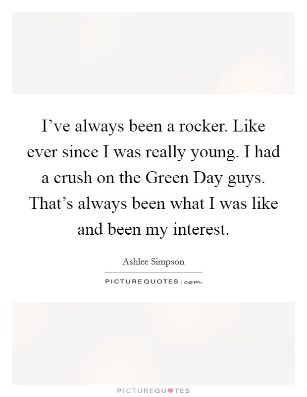 I've always been a rocker. Like ever since I was really young. I had a crush on the Green Day guys. That's always been what I was like and been my interest Picture Quote #1