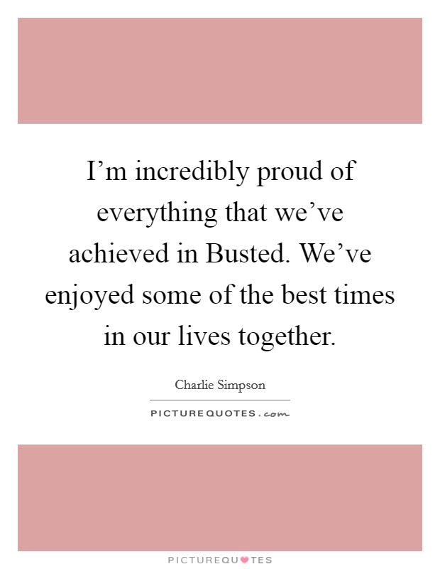 I'm incredibly proud of everything that we've achieved in Busted. We've enjoyed some of the best times in our lives together Picture Quote #1