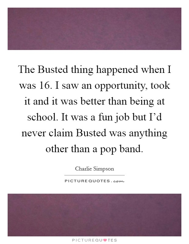 The Busted thing happened when I was 16. I saw an opportunity, took it and it was better than being at school. It was a fun job but I'd never claim Busted was anything other than a pop band Picture Quote #1