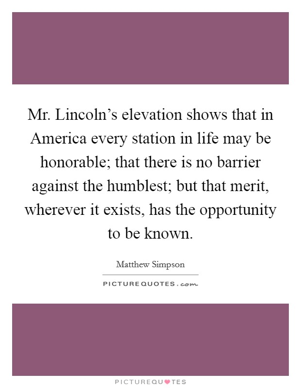 Mr. Lincoln's elevation shows that in America every station in life may be honorable; that there is no barrier against the humblest; but that merit, wherever it exists, has the opportunity to be known Picture Quote #1