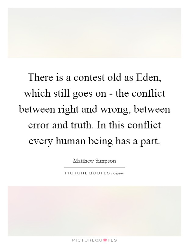 There is a contest old as Eden, which still goes on - the conflict between right and wrong, between error and truth. In this conflict every human being has a part Picture Quote #1