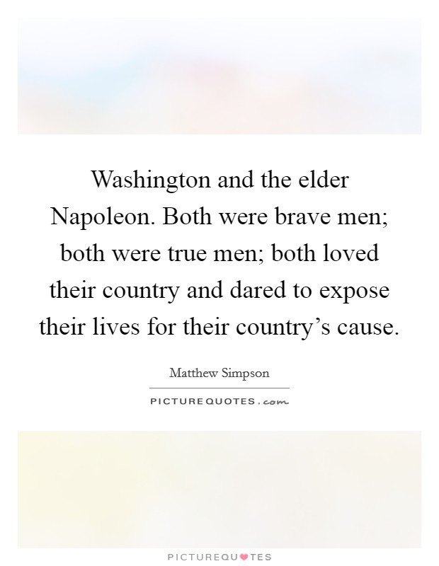 Washington and the elder Napoleon. Both were brave men; both were true men; both loved their country and dared to expose their lives for their country's cause Picture Quote #1