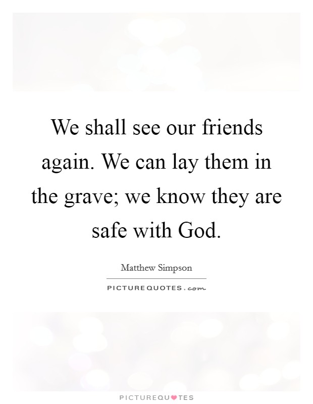 We shall see our friends again. We can lay them in the grave; we know they are safe with God Picture Quote #1