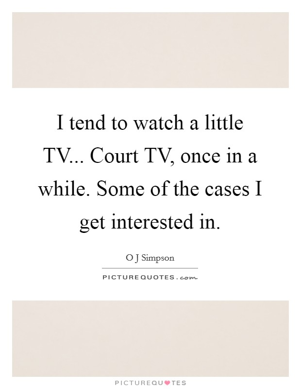 I tend to watch a little TV... Court TV, once in a while. Some of the cases I get interested in Picture Quote #1