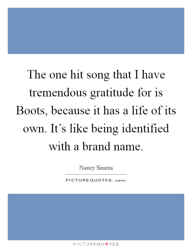 The one hit song that I have tremendous gratitude for is Boots, because it has a life of its own. It's like being identified with a brand name Picture Quote #1