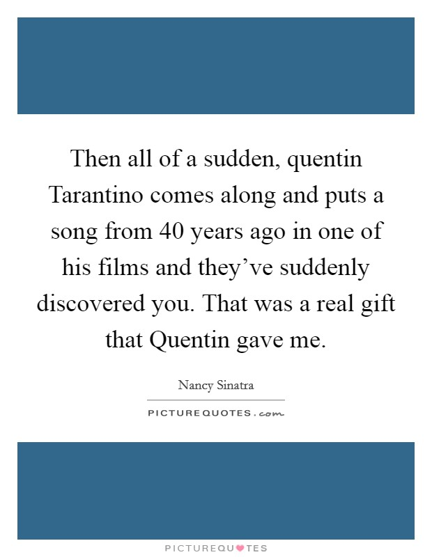 Then all of a sudden, quentin Tarantino comes along and puts a song from 40 years ago in one of his films and they've suddenly discovered you. That was a real gift that Quentin gave me Picture Quote #1