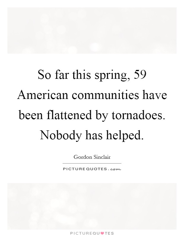 So far this spring, 59 American communities have been flattened by tornadoes. Nobody has helped Picture Quote #1