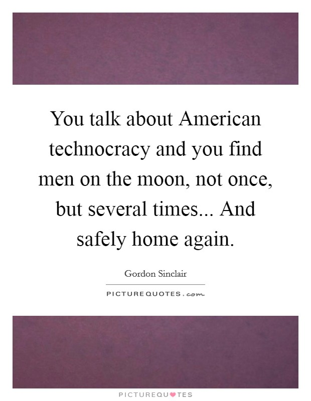 You talk about American technocracy and you find men on the moon, not once, but several times... And safely home again Picture Quote #1